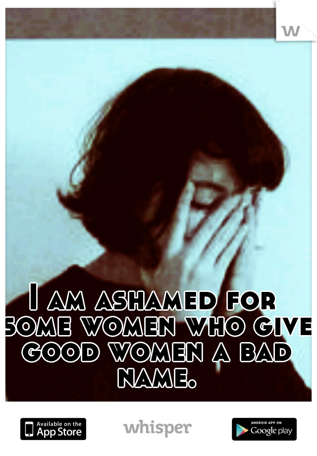 I am ashamed for some women who give good women a bad name.