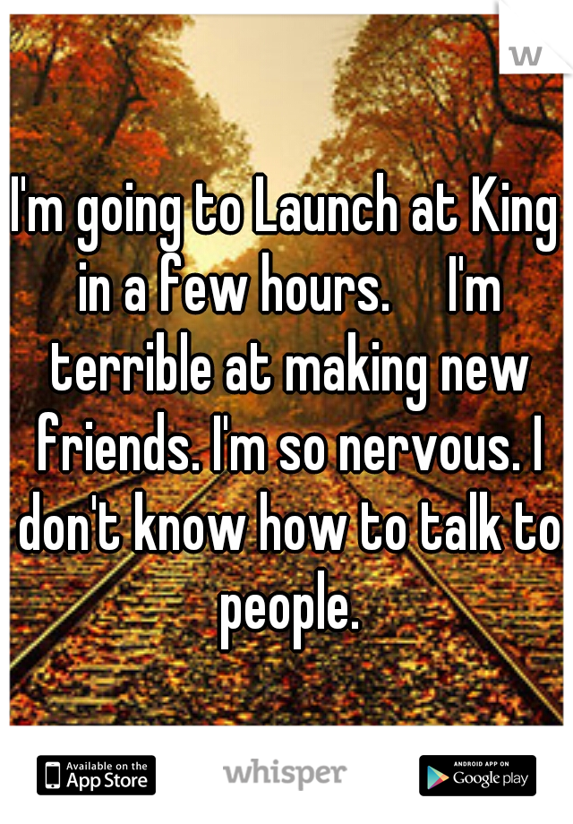 I'm going to Launch at King in a few hours.  I'm terrible at making new friends. I'm so nervous. I don't know how to talk to people.