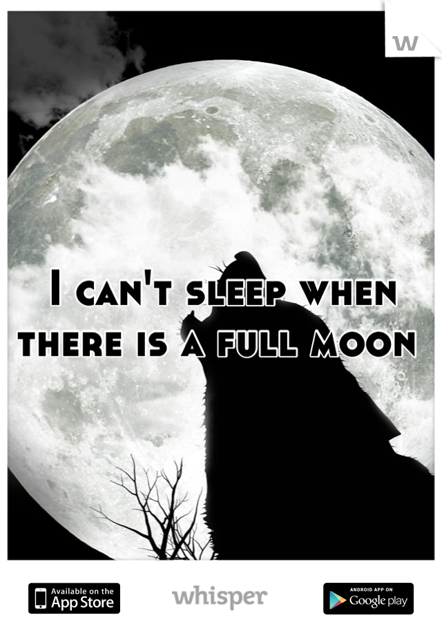 I can't sleep when there is a full moon