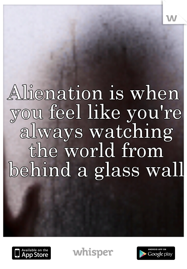 Alienation is when you feel like you're always watching the world from behind a glass wall