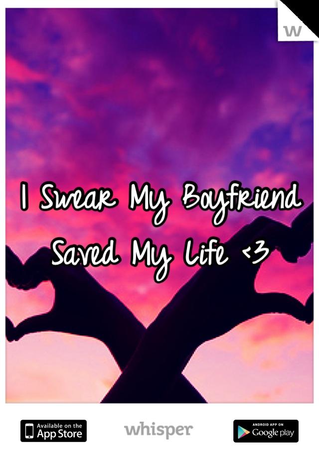 I Swear My Boyfriend Saved My Life <3