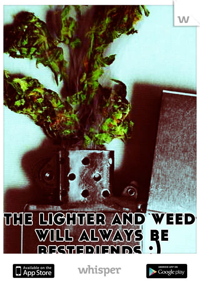 the lighter and weed will always be bestfriends :)