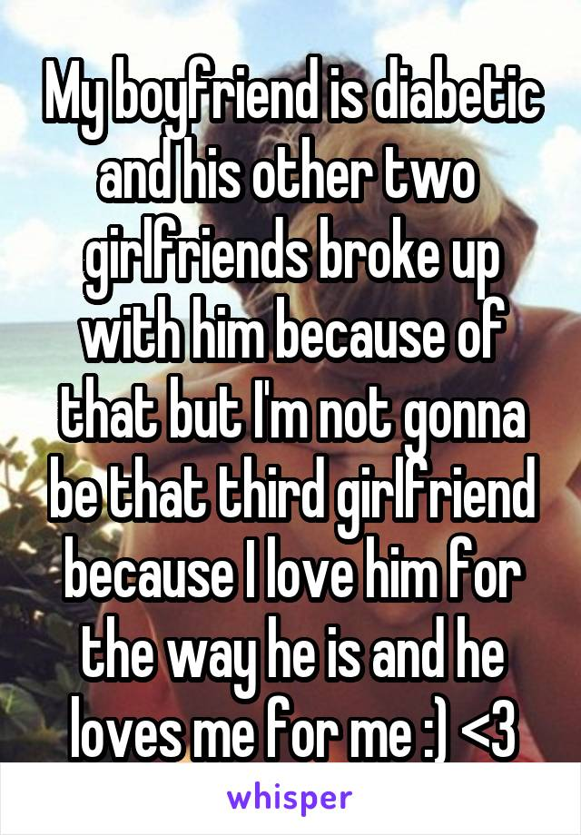 My boyfriend is diabetic and his other two  girlfriends broke up with him because of that but I'm not gonna be that third girlfriend because I love him for the way he is and he loves me for me :) <3