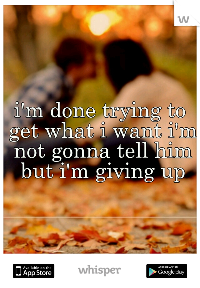 i'm done trying to get what i want i'm not gonna tell him but i'm giving up