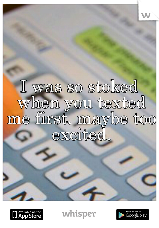 I was so stoked when you texted me first. maybe too excited.