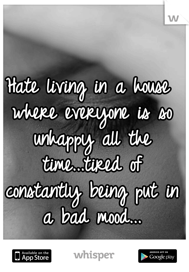 Hate living in a house where everyone is so unhappy all the time...tired of constantly being put in a bad mood...
