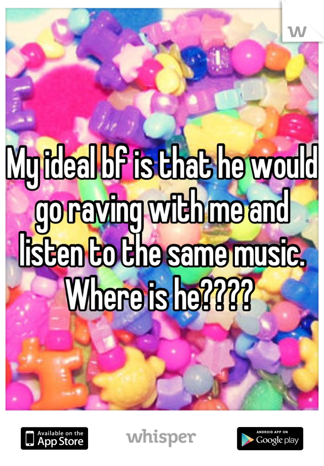 My ideal bf is that he would go raving with me and listen to the same music. Where is he????