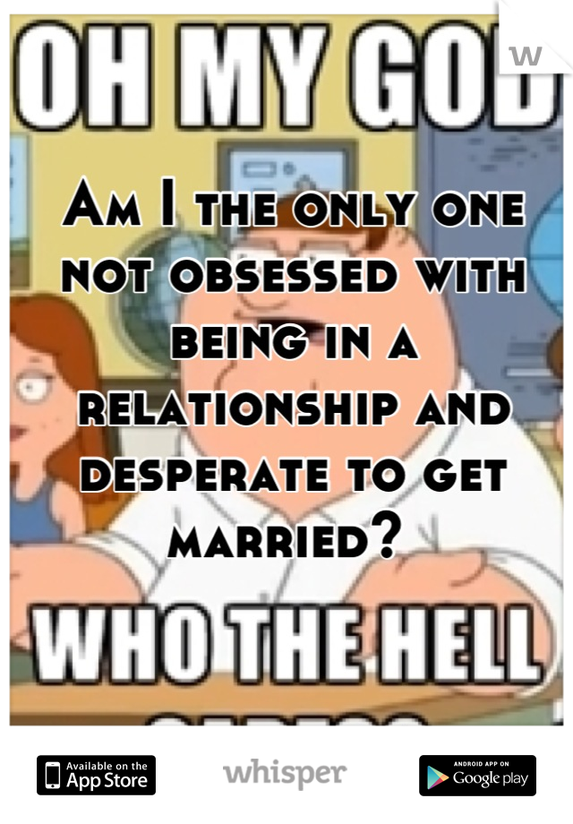Am I the only one not obsessed with being in a relationship and desperate to get married?