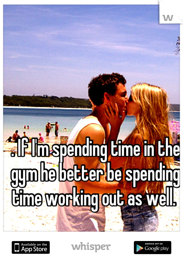 . If I'm spending time in the gym he better be spending time working out as well.