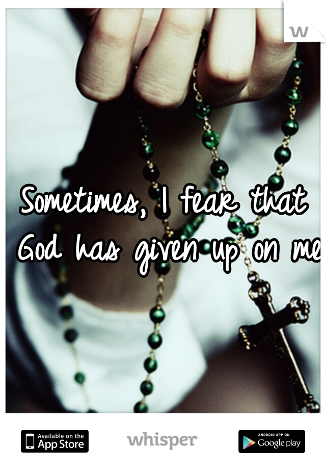 Sometimes, I fear that God has given up on me.
