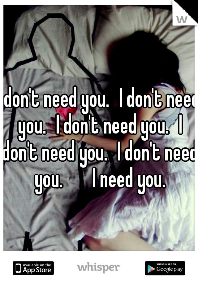 I don't need you. I don't need you. I don't need you. I don't need you. I don't need you.   I need you.