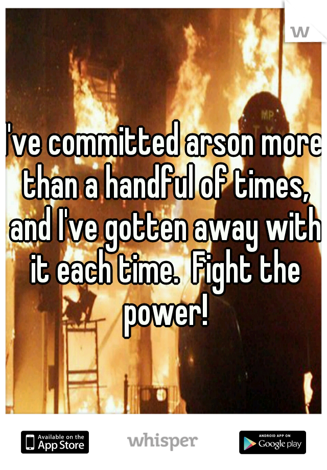 I've committed arson more than a handful of times, and I've gotten away with it each time.  Fight the power!