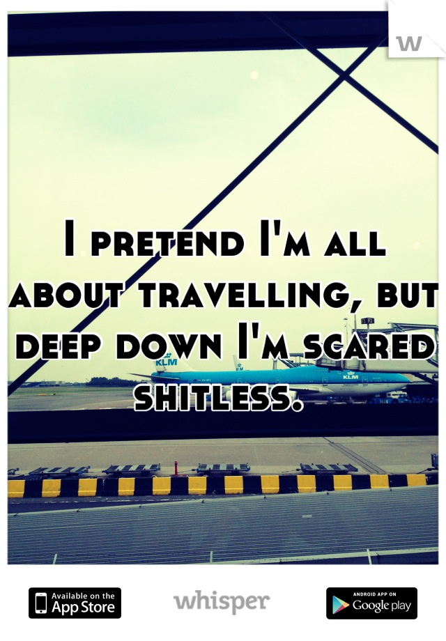 I pretend I'm all about travelling, but deep down I'm scared shitless.