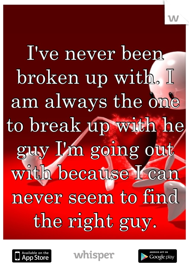 I've never been broken up with. I am always the one to break up with he guy I'm going out with because I can never seem to find the right guy.