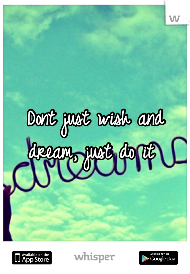 Dont just wish and dream, just do it