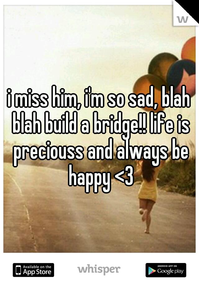 i miss him, i'm so sad, blah blah build a bridge!! life is preciouss and always be happy <3