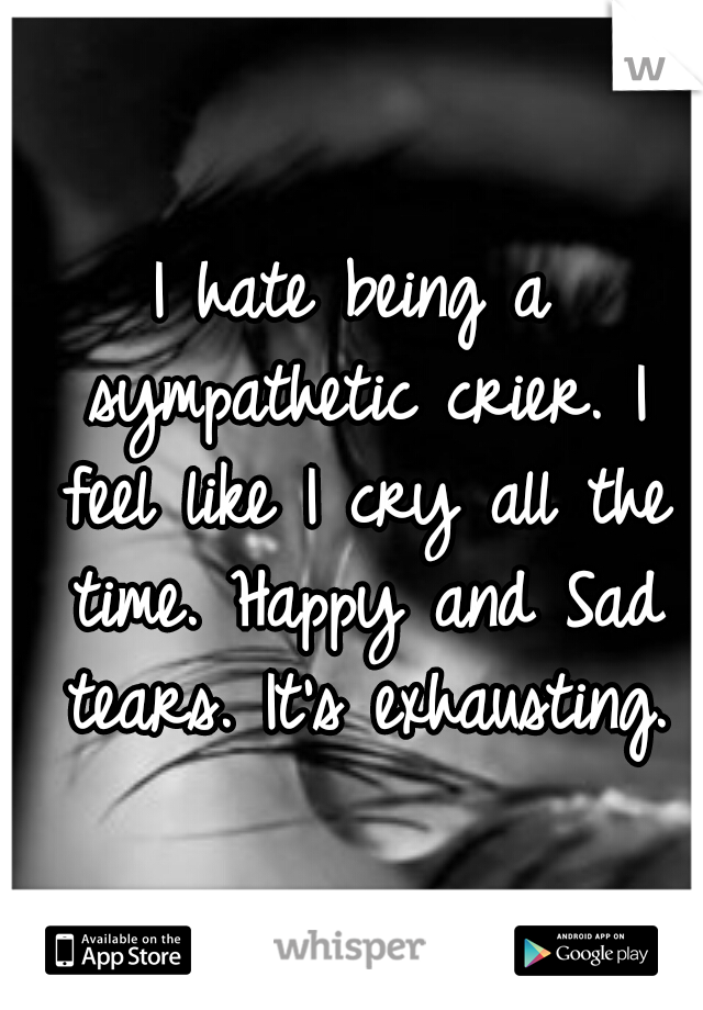 I hate being a sympathetic crier. I feel like I cry all the time. Happy and Sad tears. It's exhausting.