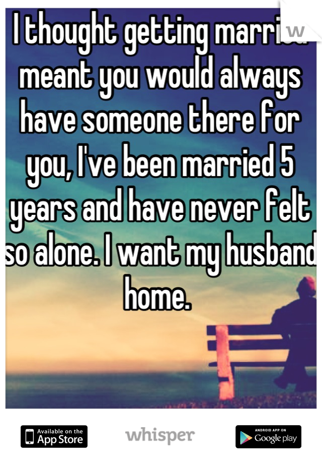 I thought getting married meant you would always have someone there for you, I've been married 5 years and have never felt so alone. I want my husband home.