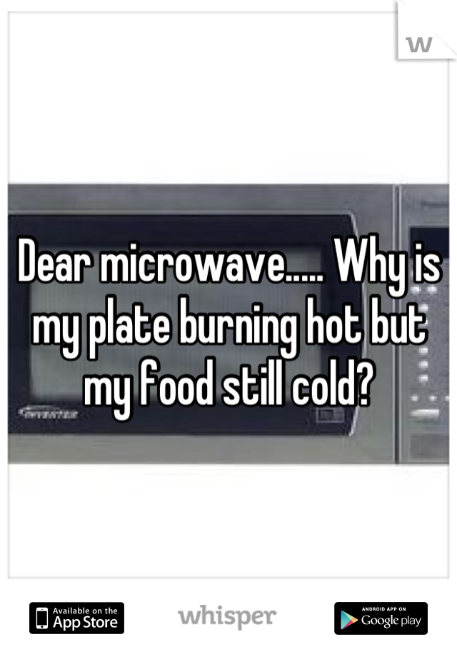 Dear microwave..... Why is my plate burning hot but my food still cold?