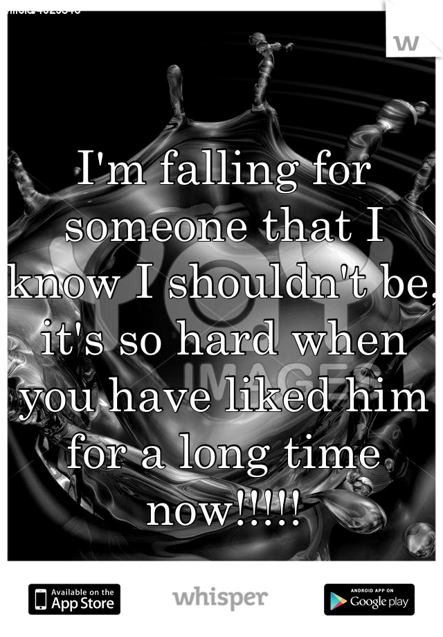I'm falling for someone that I know I shouldn't be, it's so hard when you have liked him for a long time now!!!!!
