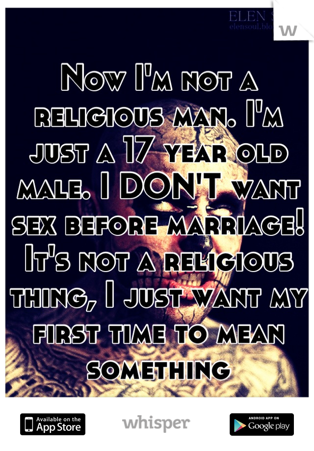 Now I'm not a religious man. I'm just a 17 year old male. I DON'T want sex before marriage! It's not a religious thing, I just want my first time to mean something