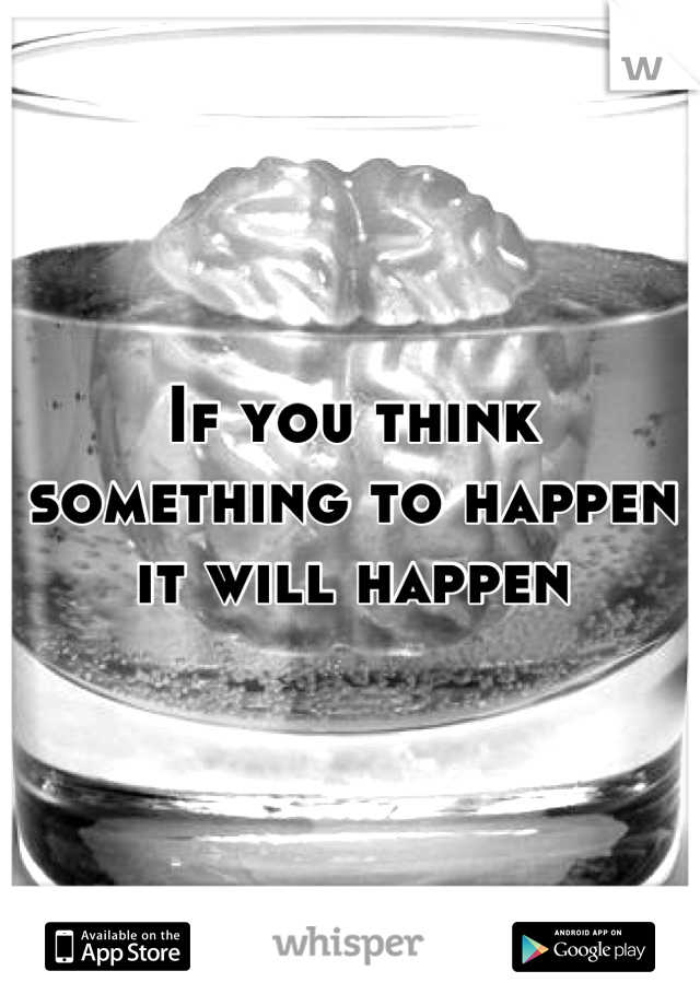If you think something to happen it will happen