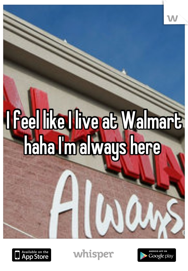 I feel like I live at Walmart haha I'm always here
