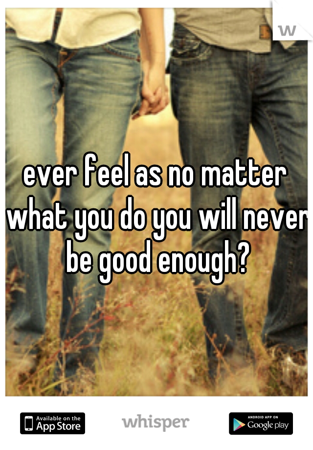ever feel as no matter what you do you will never be good enough?
