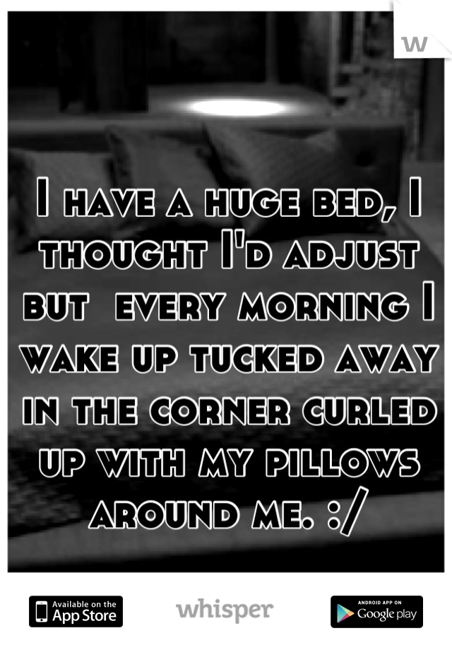 I have a huge bed, I thought I'd adjust but  every morning I wake up tucked away in the corner curled up with my pillows around me. :/