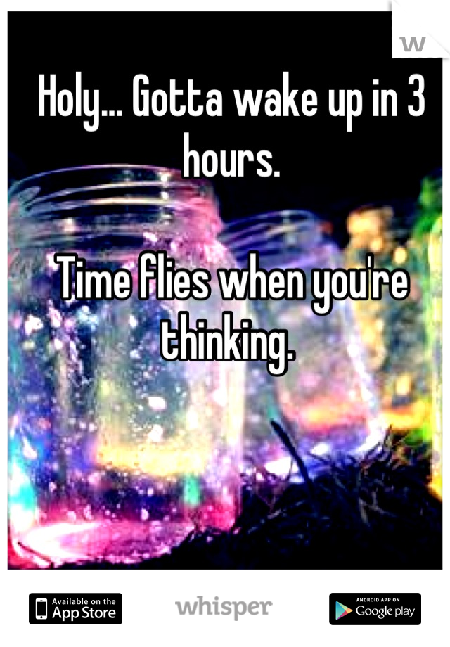 Holy... Gotta wake up in 3 hours.   Time flies when you're thinking.