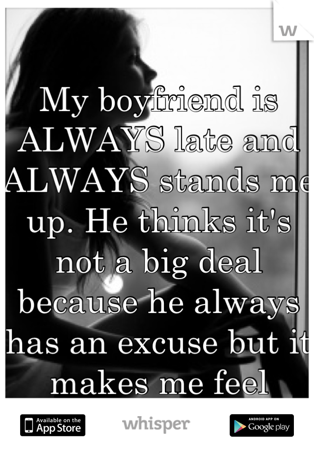My boyfriend is ALWAYS late and ALWAYS stands me up. He thinks it's not a big deal because he always has an excuse but it makes me feel helpless.