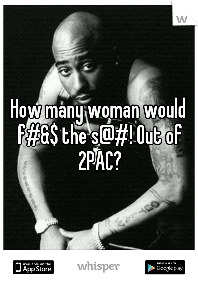 How many woman would f#&$ the s@#! Out of 2PAC?
