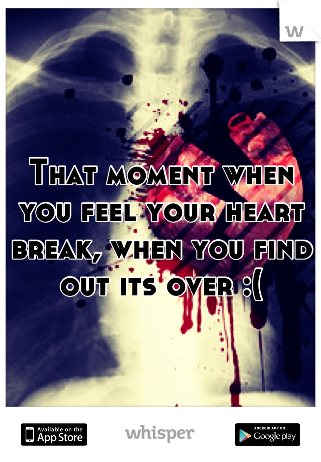 That moment when you feel your heart break, when you find out its over :(