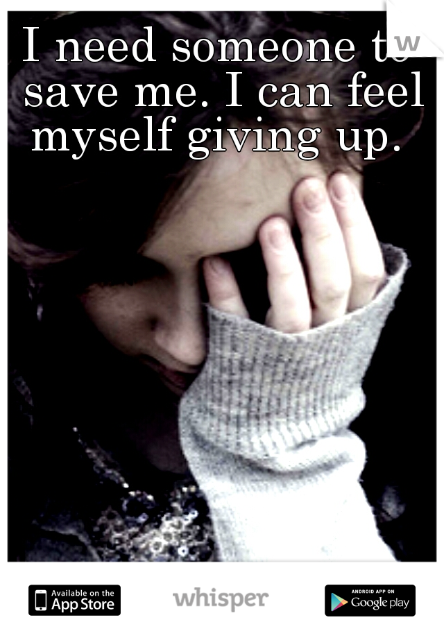 I need someone to save me. I can feel myself giving up.