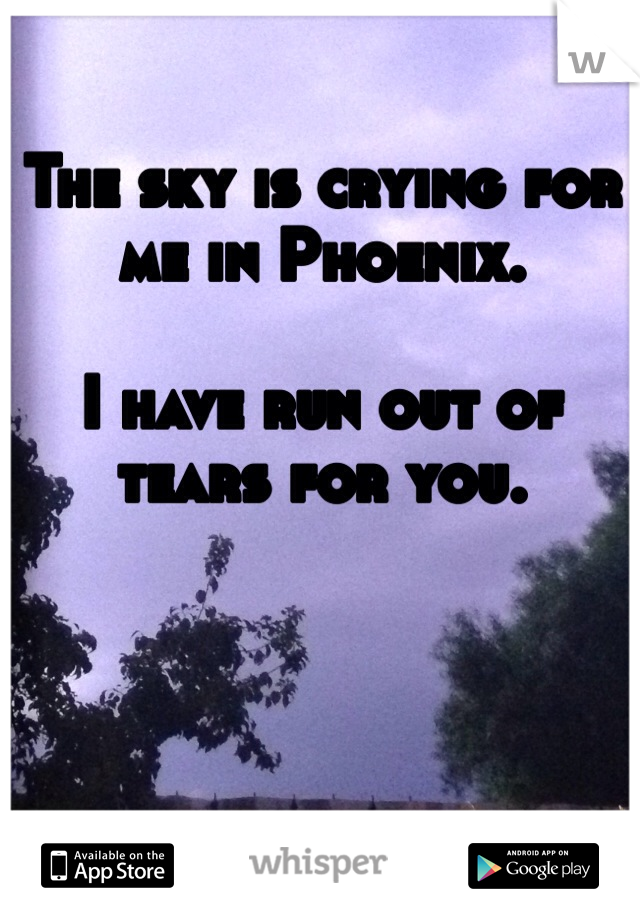 The sky is crying for me in Phoenix.    I have run out of tears for you.