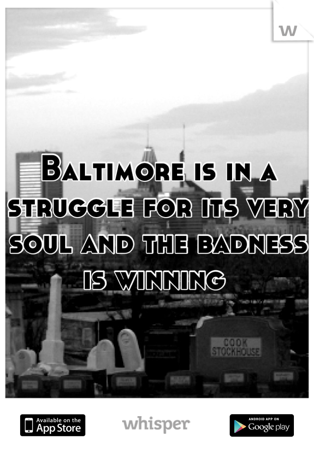 Baltimore is in a struggle for its very soul and the badness is winning