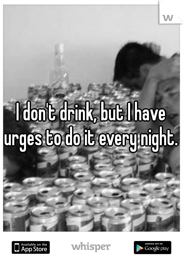 I don't drink, but I have urges to do it every night.