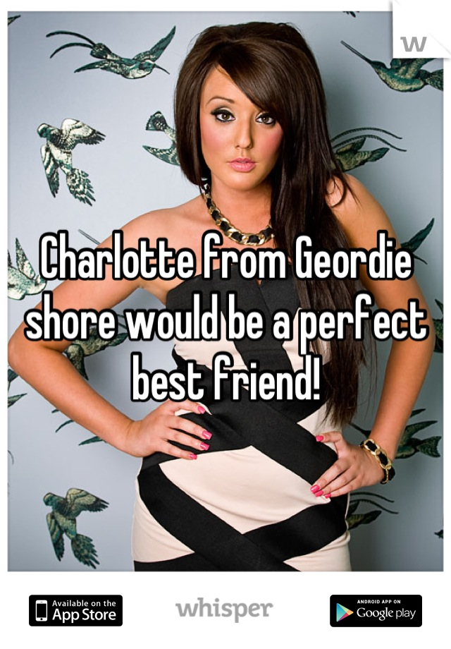 Charlotte from Geordie shore would be a perfect best friend!