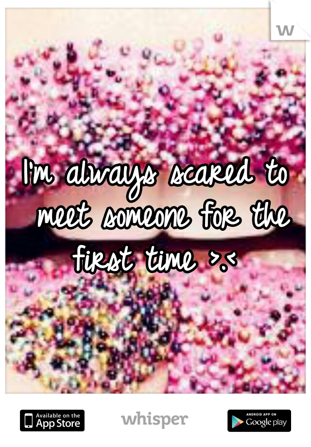 I'm always scared to meet someone for the first time >.<