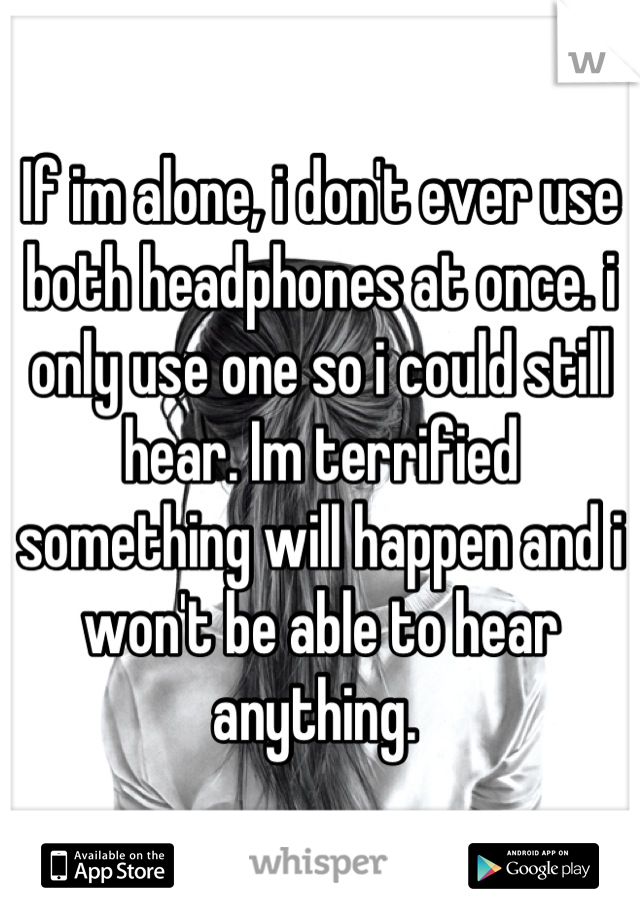 If im alone, i don't ever use both headphones at once. i only use one so i could still hear. Im terrified something will happen and i won't be able to hear anything.
