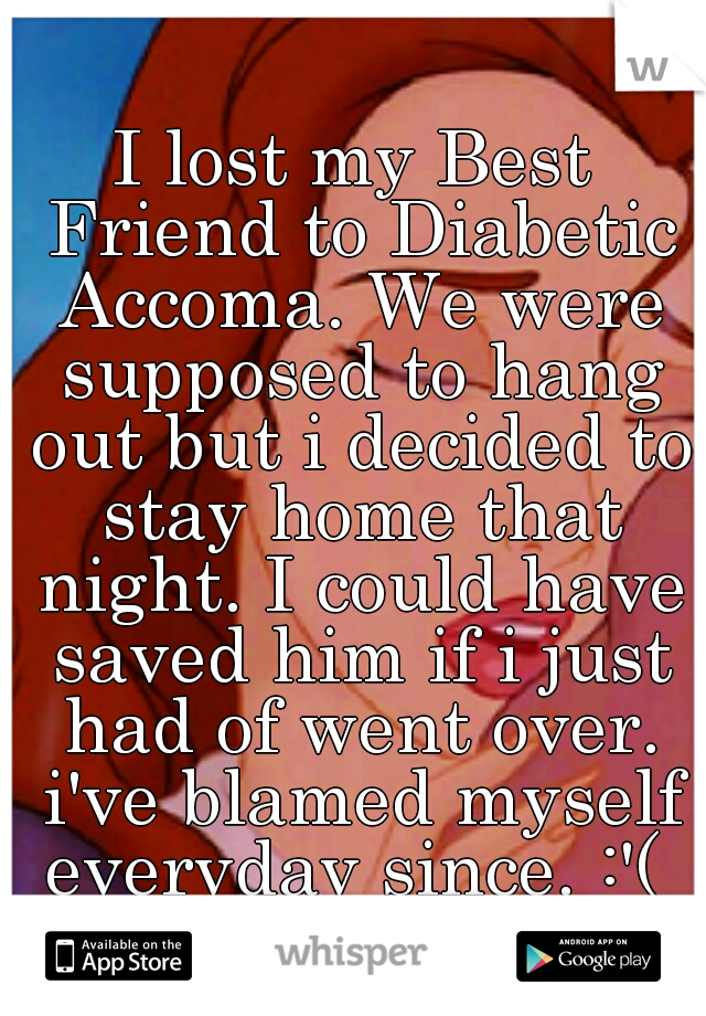 I lost my Best Friend to Diabetic Accoma. We were supposed to hang out but i decided to stay home that night. I could have saved him if i just had of went over. i've blamed myself everyday since. :'(