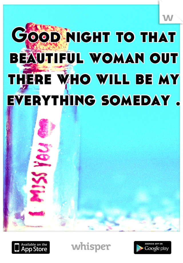 Good night to that beautiful woman out there who will be my everything someday .