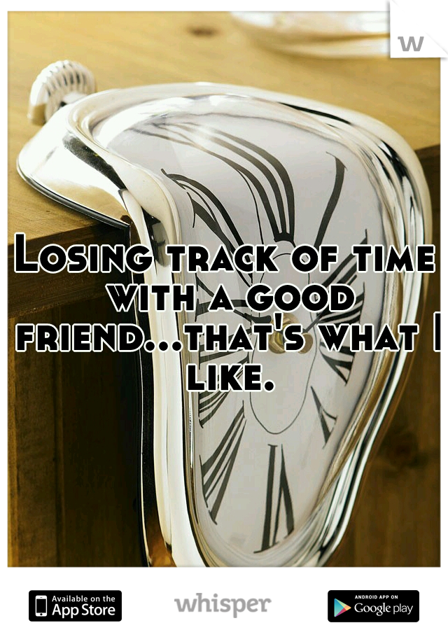 Losing track of time with a good friend...that's what I like.