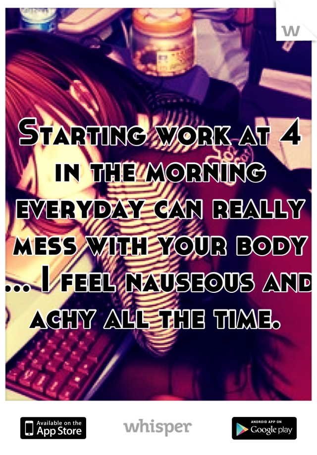 Starting work at 4 in the morning everyday can really mess with your body ... I feel nauseous and achy all the time.