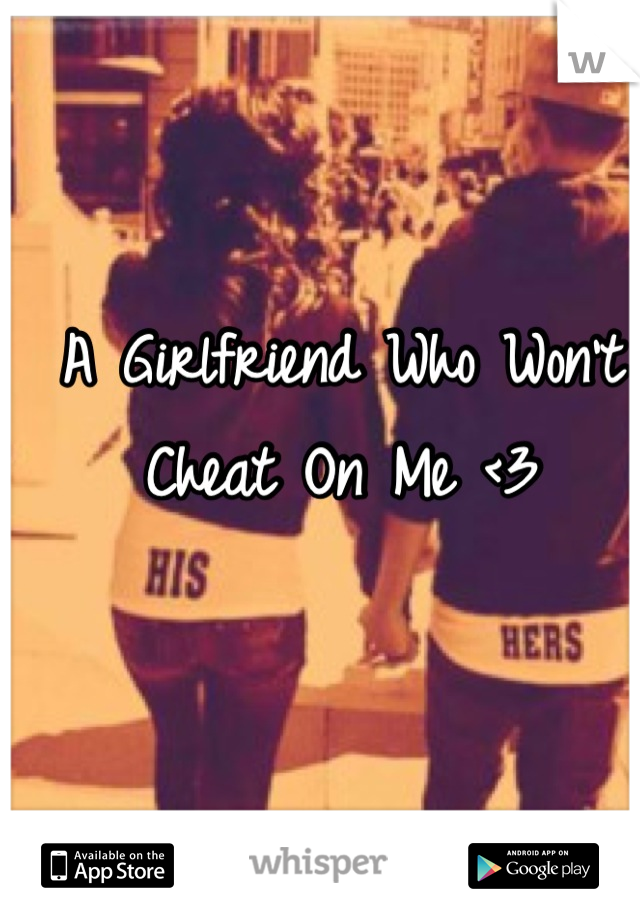 A Girlfriend Who Won't Cheat On Me <3
