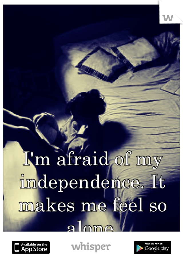 I'm afraid of my independence. It makes me feel so alone.
