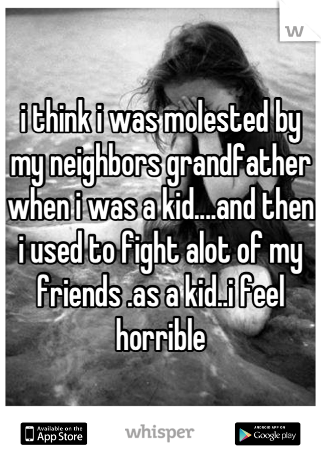 i think i was molested by my neighbors grandfather when i was a kid....and then i used to fight alot of my friends .as a kid..i feel horrible