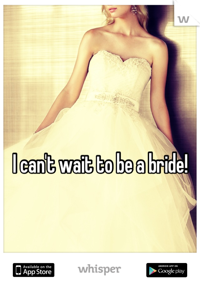 I can't wait to be a bride!