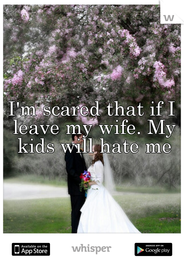 I'm scared that if I leave my wife. My kids will hate me