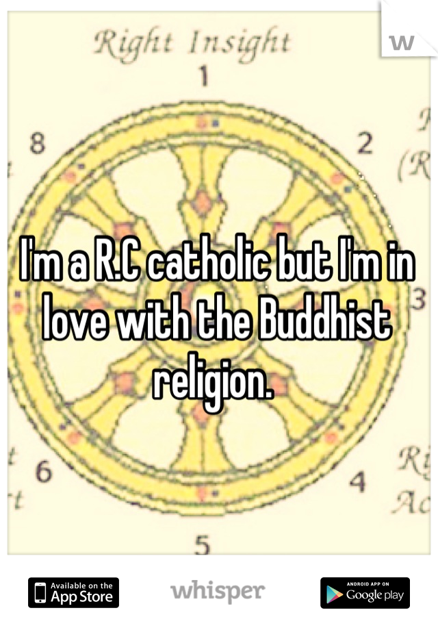 I'm a R.C catholic but I'm in love with the Buddhist religion.
